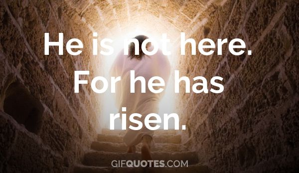 He is not here. For he has risen. - GIF QUOTES