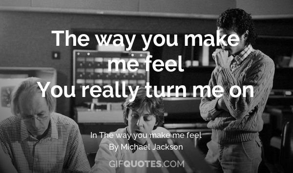 The way you make me feel You really turn me on - GIF QUOTES