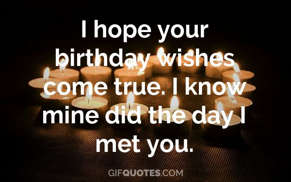 I Hope Your Birthday Wishes Come True I Know Mine Did The Day I Met