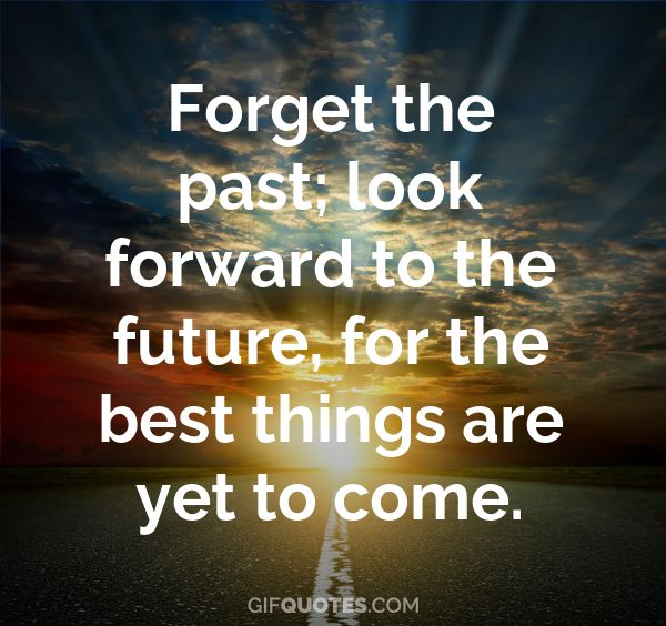 Forget The Past Look Forward To The Future For The Best Things Are