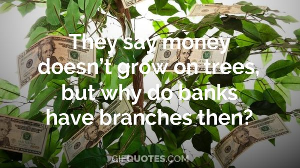 They Say Money Doesn't Grow On Trees, But Why Do Banks