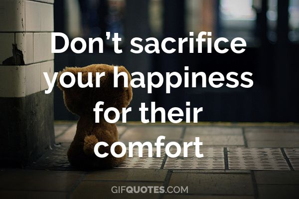 Dont Sacrifice Your Happiness For Their Comfort Gif Quotes